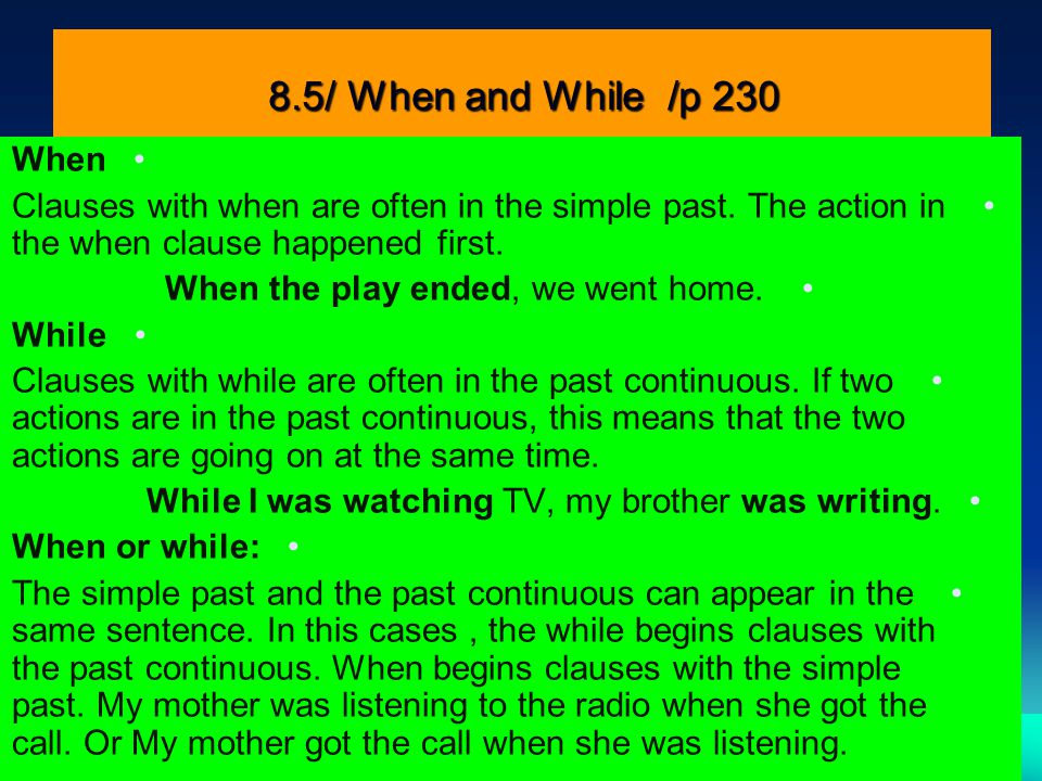 8.5/ When and While /p 230 When. Clauses with when are often in the simple past. The action in the when clause happened first.