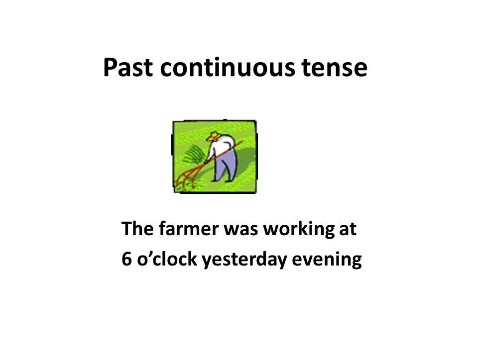 The farmer was working at 6 o'clock yesterday evening
