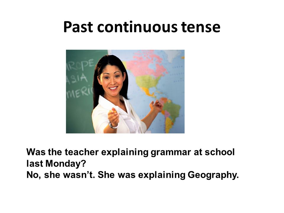 Past continuous tense Was the teacher explaining grammar at school
