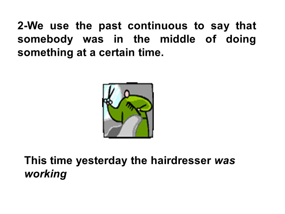 2-We use the past continuous to say that somebody was in the middle of doing something at a certain time.