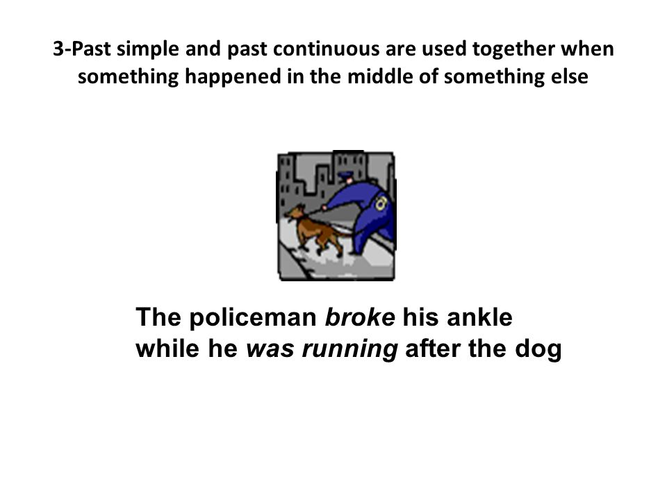 The policeman broke his ankle while he was running after the dog