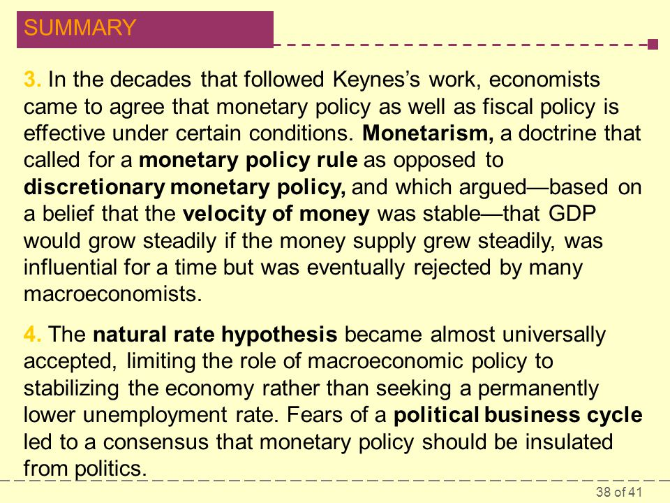 3. In the decades that followed Keynes's work, economists came to agree that monetary policy as well as fiscal policy is effective under certain conditions. Monetarism, a doctrine that called for a monetary policy rule as opposed to discretionary monetary policy, and which argued—based on a belief that the velocity of money was stable—that GDP would grow steadily if the money supply grew steadily, was influential for a time but was eventually rejected by many macroeconomists.