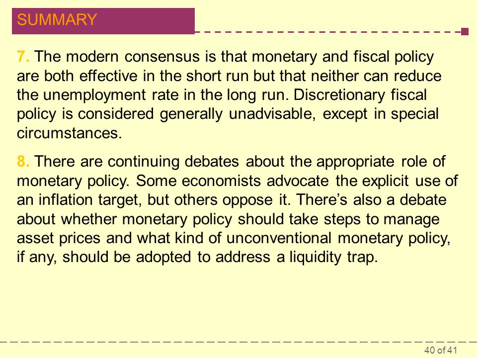 7. The modern consensus is that monetary and fiscal policy are both effective in the short run but that neither can reduce the unemployment rate in the long run. Discretionary fiscal policy is considered generally unadvisable, except in special circumstances.
