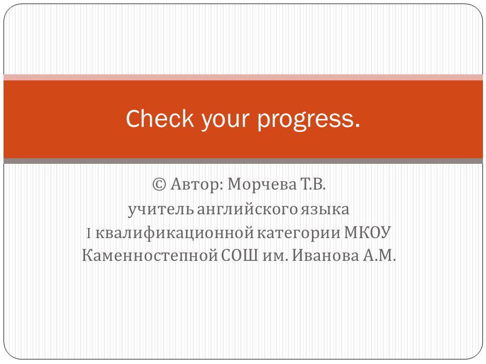 Сheck your progress. © Автор: Морчева Т.В. учитель английского языка