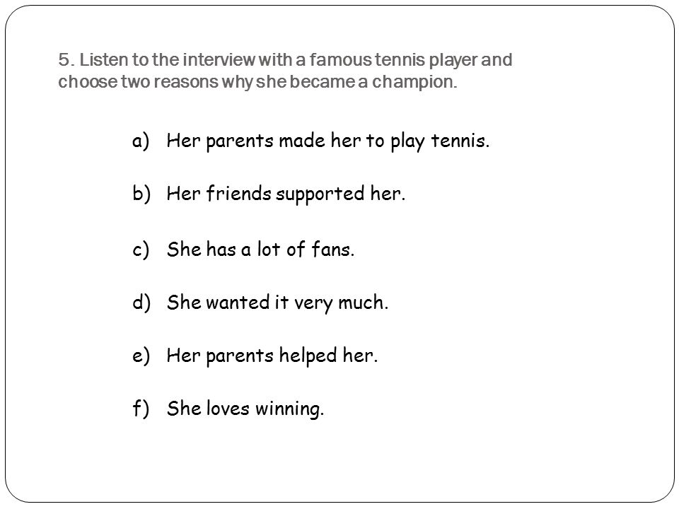 5. Listen to the interview with a famous tennis player and choose two reasons why she became a champion.