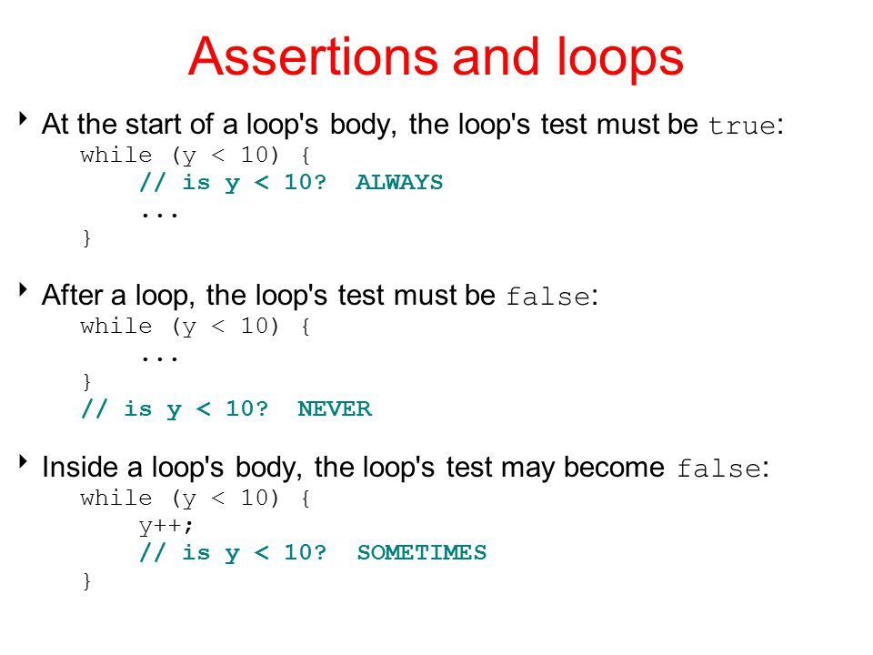 Assertions and loops At the start of a loop s body, the loop s test must be true: while (y < 10) {