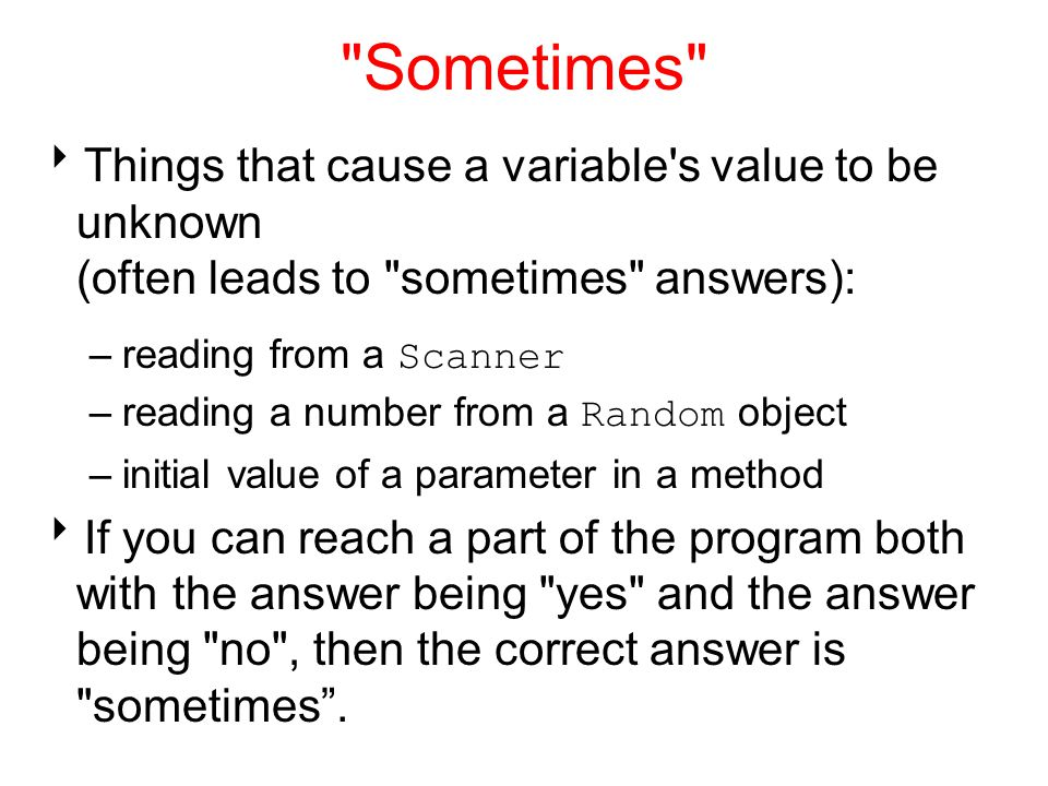 Sometimes Things that cause a variable s value to be unknown (often leads to sometimes answers):