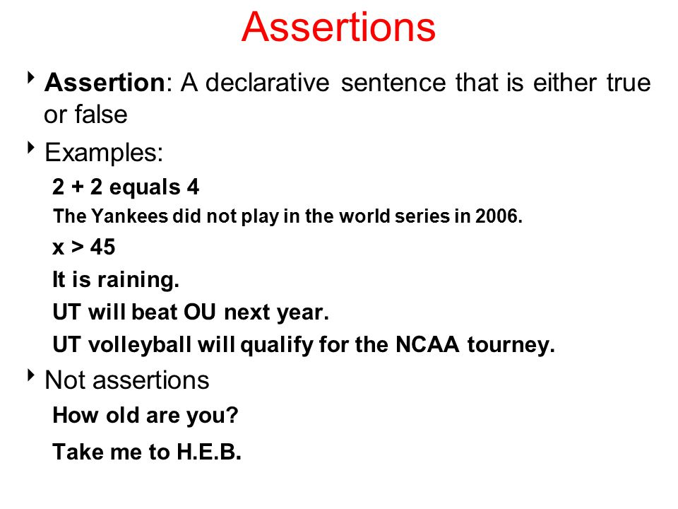 Assertions Assertion: A declarative sentence that is either true or false. Examples: 2 + 2 equals 4.