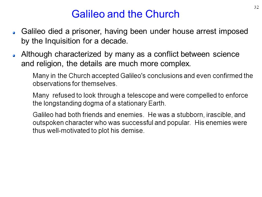 Galileo and the Church Galileo died a prisoner, having been under house arrest imposed by the Inquisition for a decade.