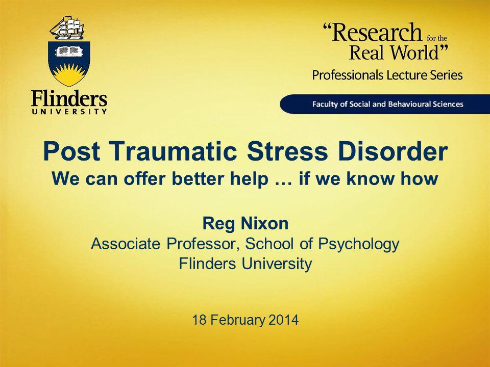 Post Traumatic Stress Disorder We can offer better help … if we know how Reg Nixon Associate Professor, School of Psychology Flinders University 18 February 2014