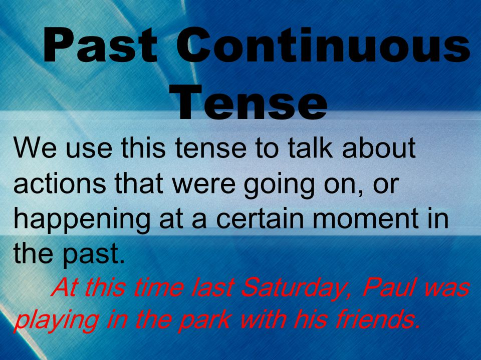 Past Continuous Tense We use this tense to talk about actions that were going on, or happening at a certain moment in the past.