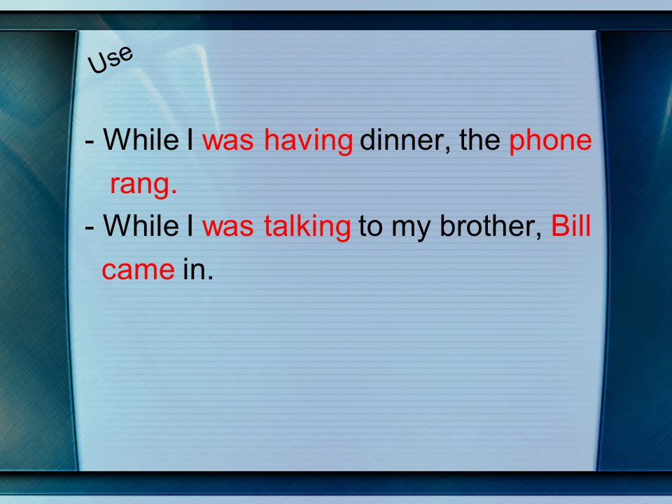 Use - While I was having dinner, the phone rang. - While I was talking to my brother, Bill came in.