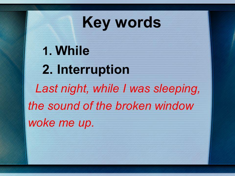 Key words 2. Interruption Last night, while I was sleeping,
