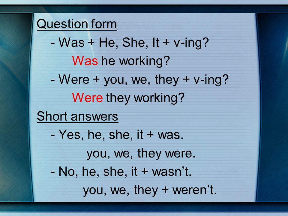 Question form - Was + He, She, It + v-ing. Was he working