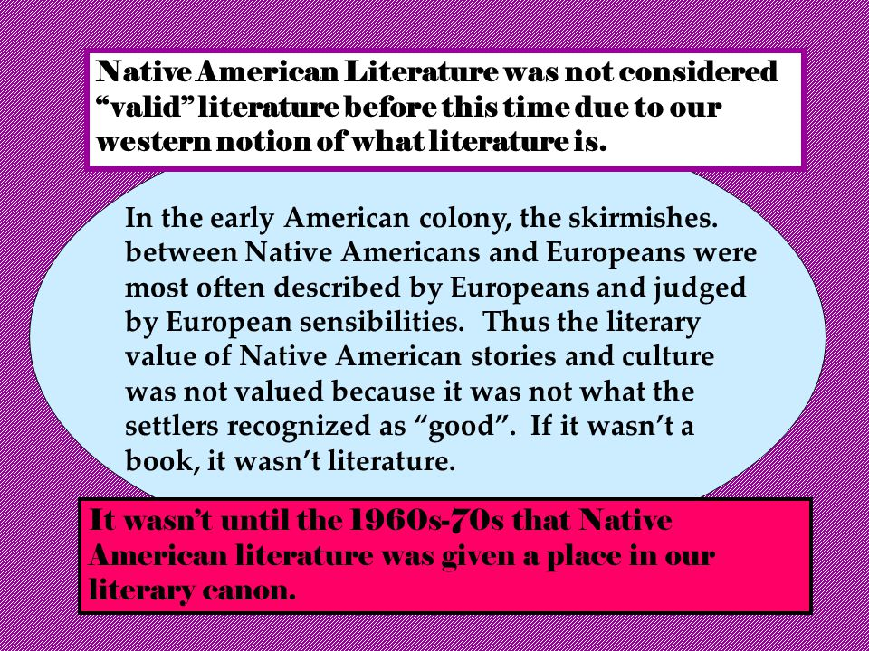Native American Literature was not considered valid literature before this time due to our western notion of what literature is.