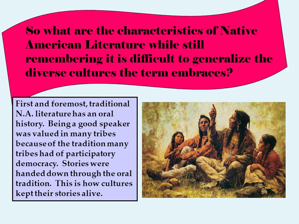 So what are the characteristics of Native American Literature while still remembering it is difficult to generalize the diverse cultures the term embraces
