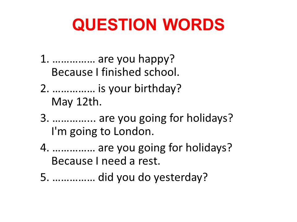 QUESTION WORDS 1. …………… are you happy Because I finished school.