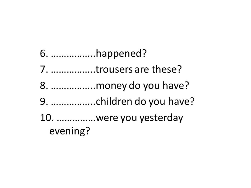 6. ……………..happened 7. ……………..trousers are these 8. ……………..money do you have 9. ……………..children do you have