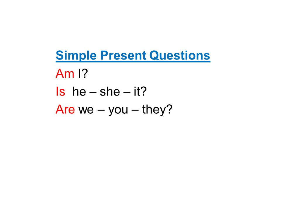 Simple Present Questions Am I Is he – she – it Are we – you – they