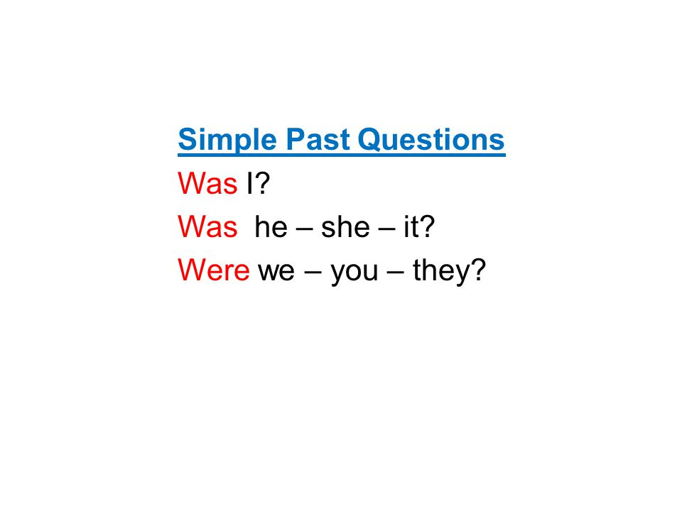 Simple Past Questions Was I Was he – she – it Were we – you – they