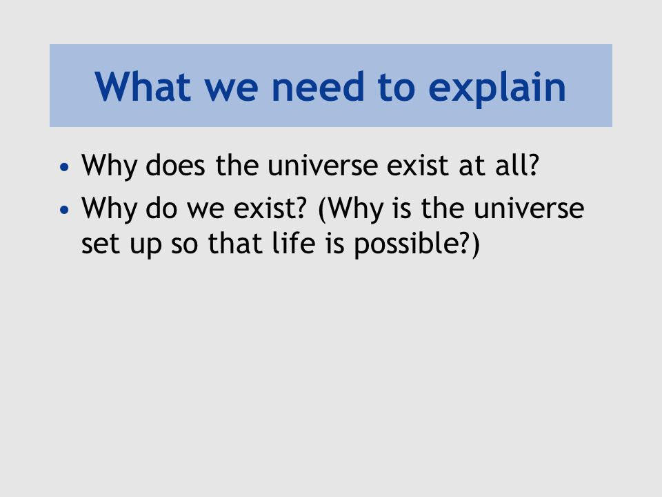 What we need to explain Why does the universe exist at all