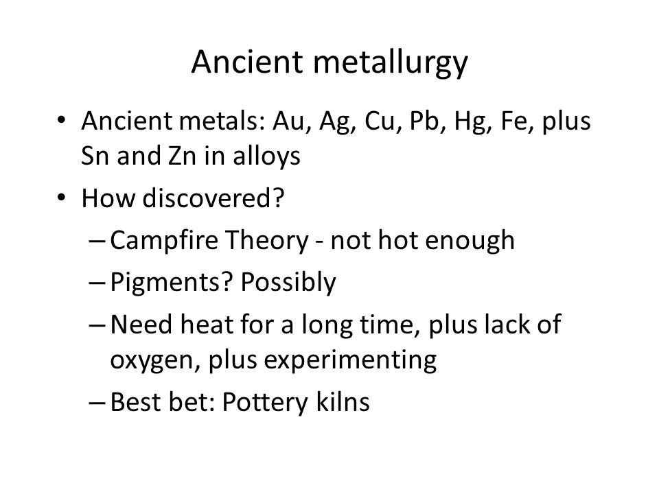 Ancient metallurgy Ancient metals: Au, Ag, Cu, Pb, Hg, Fe, plus Sn and Zn in alloys. How discovered