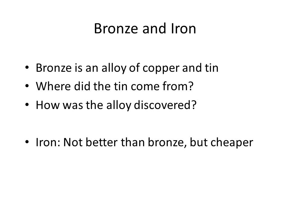 Bronze and Iron Bronze is an alloy of copper and tin