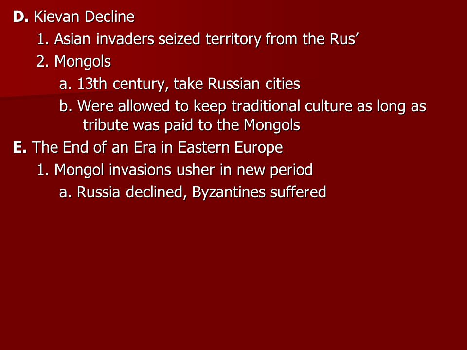 D. Kievan Decline 1. Asian invaders seized territory from the Rus' 2. Mongols. a. 13th century, take Russian cities.