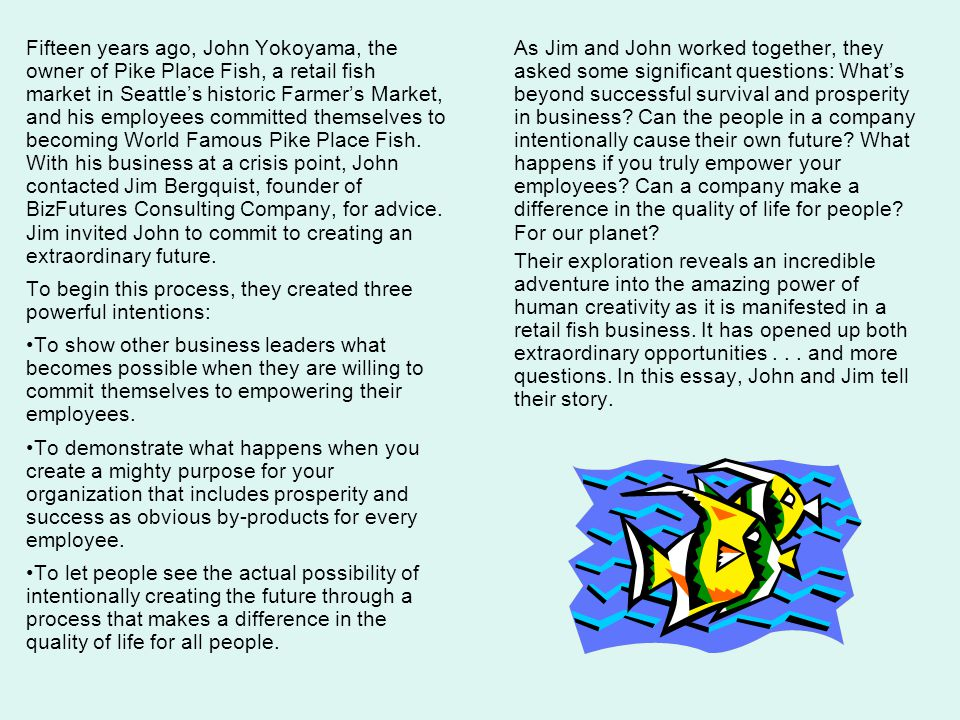 Fifteen years ago, John Yokoyama, the owner of Pike Place Fish, a retail fish market in Seattle's historic Farmer's Market, and his employees committed themselves to becoming World Famous Pike Place Fish. With his business at a crisis point, John contacted Jim Bergquist, founder of BizFutures Consulting Company, for advice. Jim invited John to commit to creating an extraordinary future.
