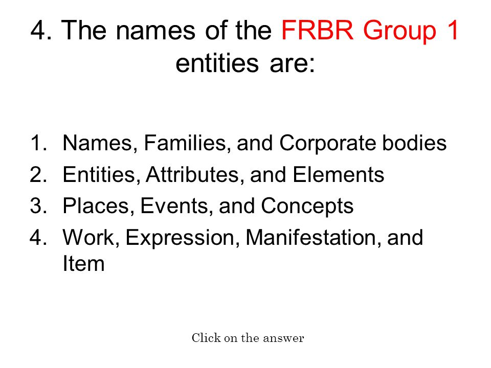 4. The names of the FRBR Group 1 entities are: