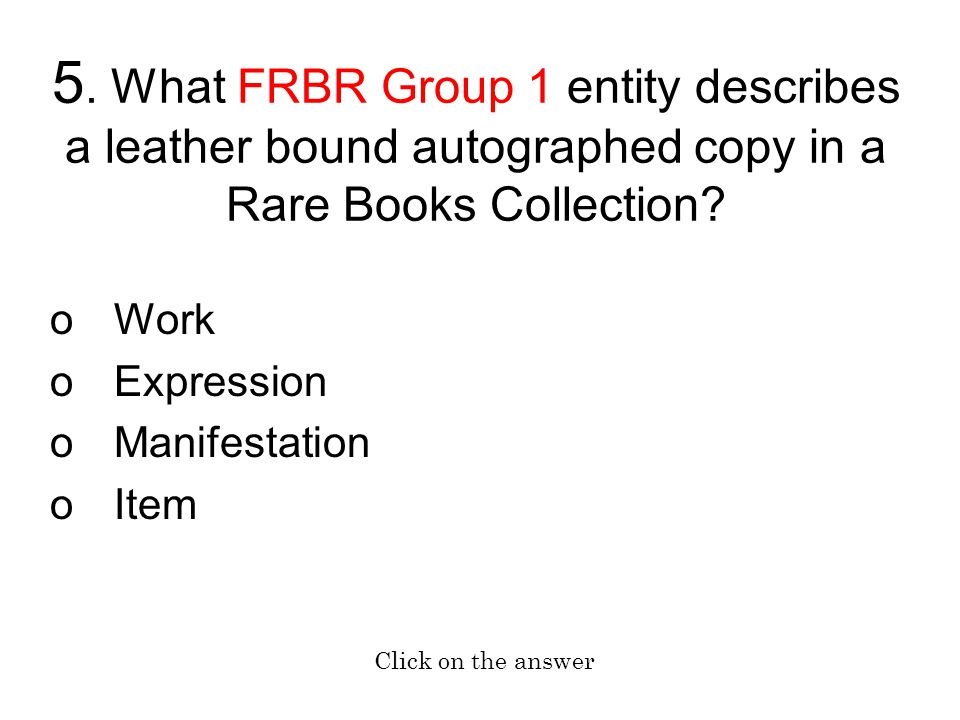 5. What FRBR Group 1 entity describes a leather bound autographed copy in a Rare Books Collection