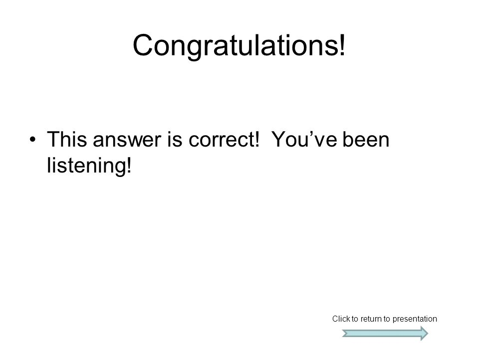 Congratulations! This answer is correct! You've been listening!