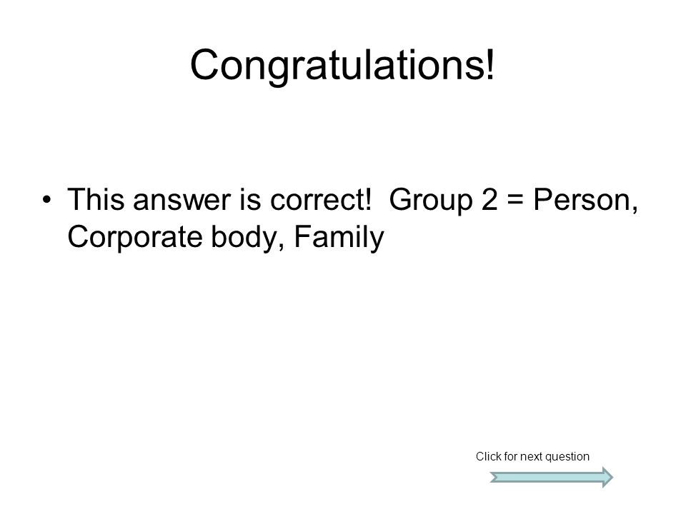 Congratulations. This answer is correct. Group 2 = Person, Corporate body, Family.