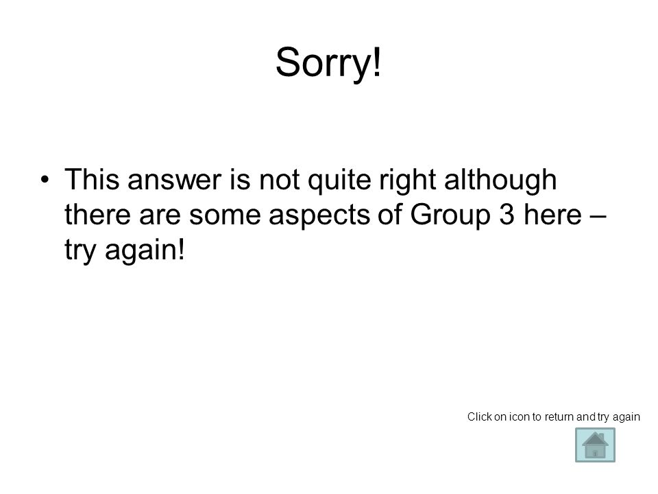 Sorry. This answer is not quite right although there are some aspects of Group 3 here – try again.