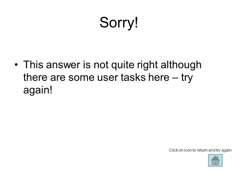 Sorry. This answer is not quite right although there are some user tasks here – try again.
