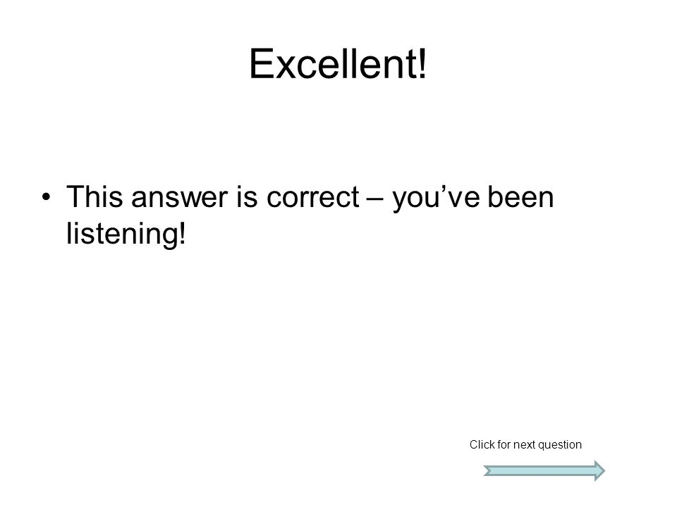 Excellent! This answer is correct – you've been listening!