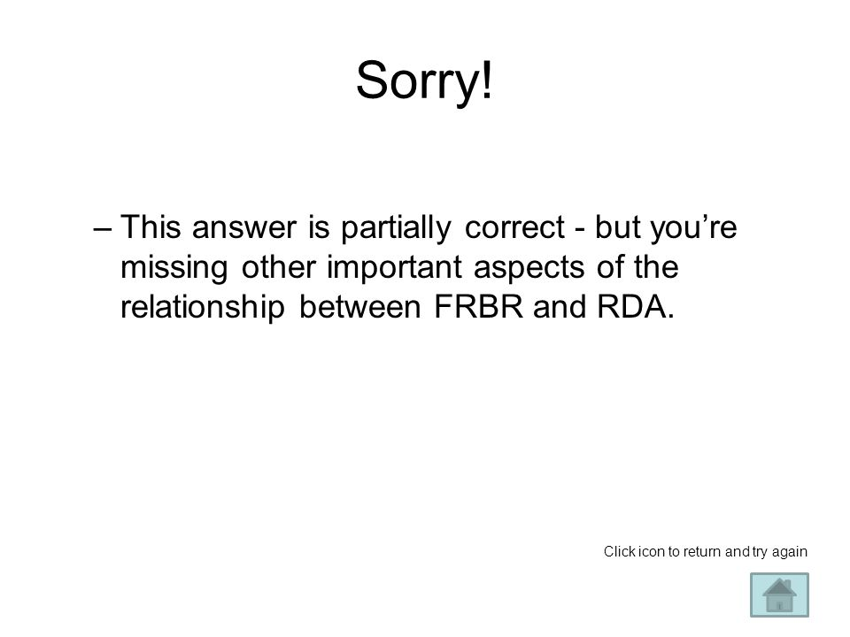 Sorry! This answer is partially correct - but you're missing other important aspects of the relationship between FRBR and RDA.