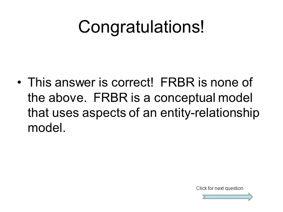 Congratulations! This answer is correct! FRBR is none of the above. FRBR is a conceptual model that uses aspects of an entity-relationship model.