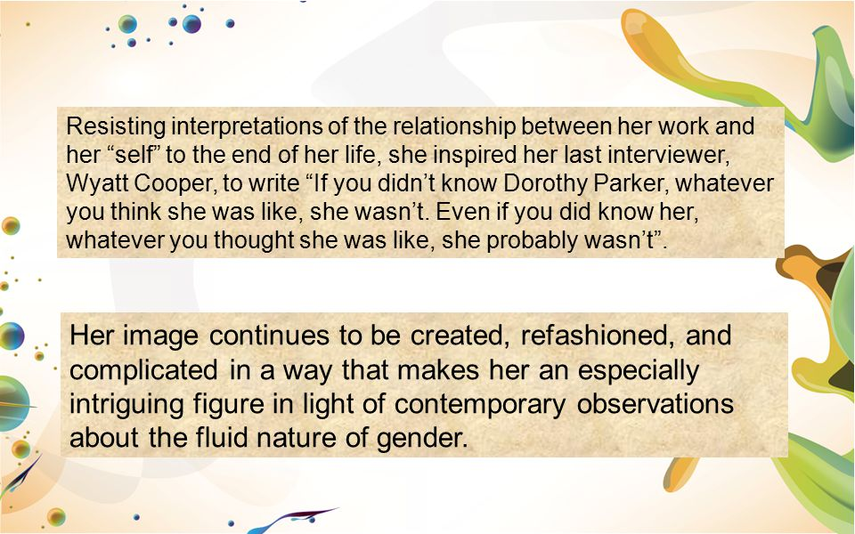 Resisting interpretations of the relationship between her work and her self to the end of her life, she inspired her last interviewer, Wyatt Cooper, to write If you didn't know Dorothy Parker, whatever you think she was like, she wasn't. Even if you did know her, whatever you thought she was like, she probably wasn't .