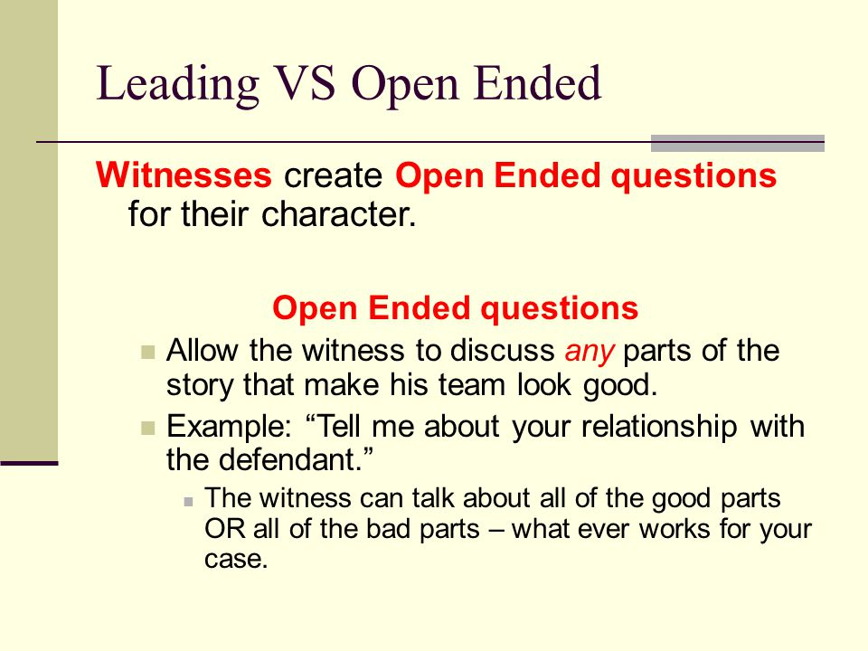 Leading VS Open Ended Witnesses create Open Ended questions for their character. Open Ended questions.