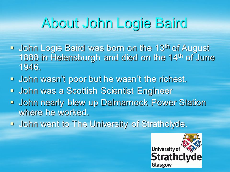About John Logie Baird John Logie Baird was born on the 13th of August 1888 in Helensburgh and died on the 14th of June 1946.