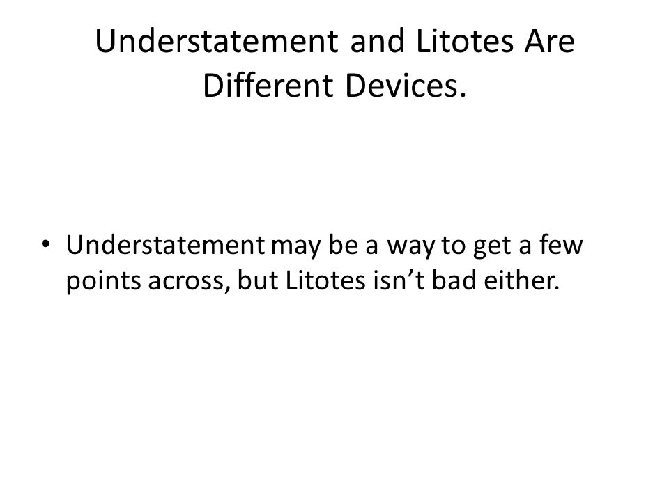 Understatement and Litotes Are Different Devices.