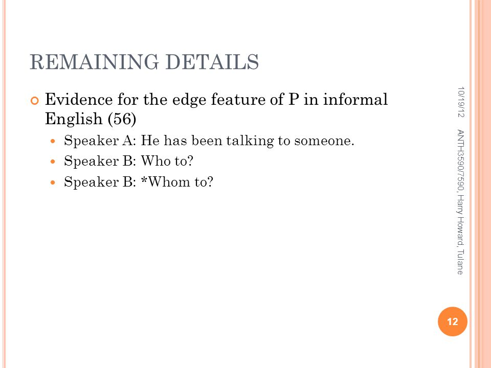 REMAINING DETAILS 10/19/12. Evidence for the edge feature of P in informal English (56) Speaker A: He has been talking to someone.