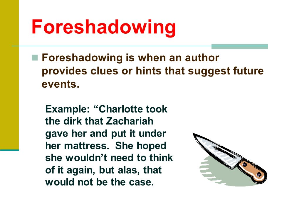 Foreshadowing Foreshadowing is when an author provides clues or hints that suggest future events.