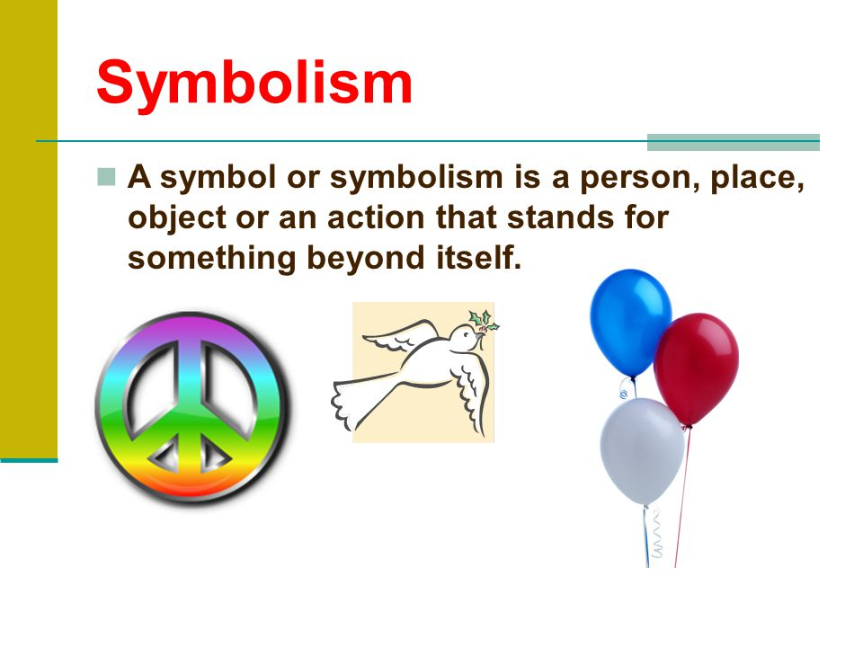 Symbolism A symbol or symbolism is a person, place, object or an action that stands for something beyond itself.