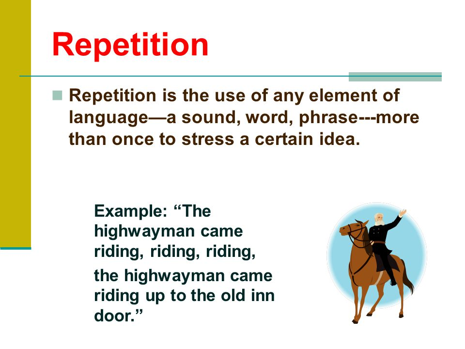 Repetition Repetition is the use of any element of language—a sound, word, phrase---more than once to stress a certain idea.