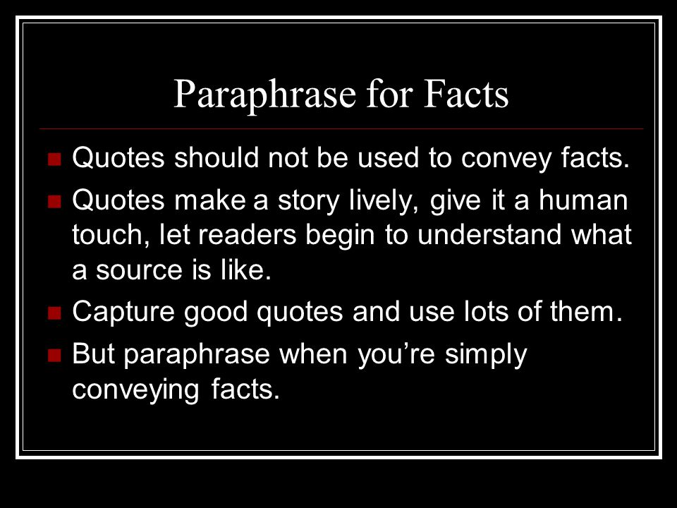 Paraphrase for Facts Quotes should not be used to convey facts.