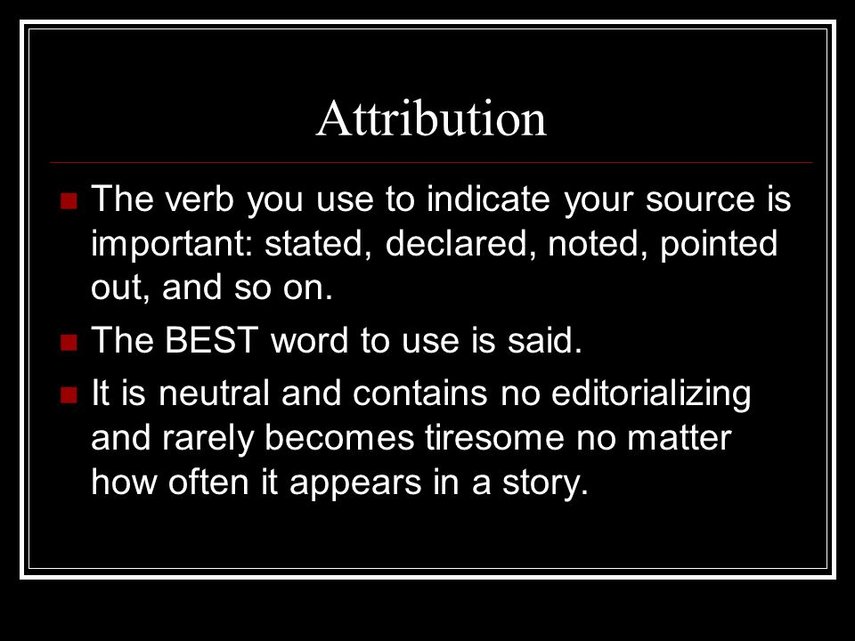 Attribution The verb you use to indicate your source is important: stated, declared, noted, pointed out, and so on.