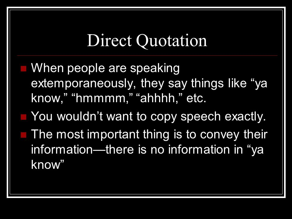 Direct Quotation When people are speaking extemporaneously, they say things like ya know, hmmmm, ahhhh, etc.