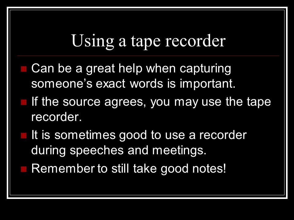 Using a tape recorder Can be a great help when capturing someone's exact words is important. If the source agrees, you may use the tape recorder.
